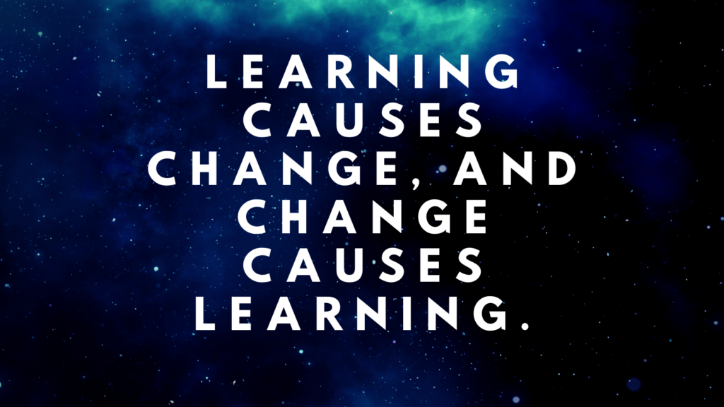 Learning causes change, and change causes learning.